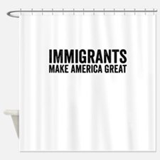 Immigrants Make America Great Shower Curtain