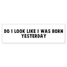 Do I look like I was born yes Bumper Bumper Sticker
