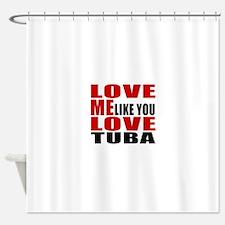 Love Me Like You Love tuba Shower Curtain