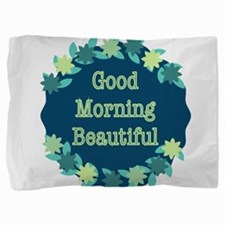 Good Morning Beautiful Pillow Sham