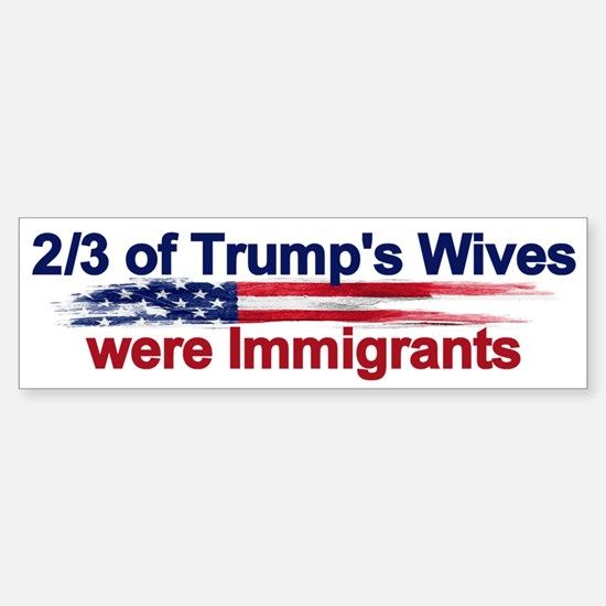 Trump's Wives Were Immigrants Bumper Bumper Bumper Sticker