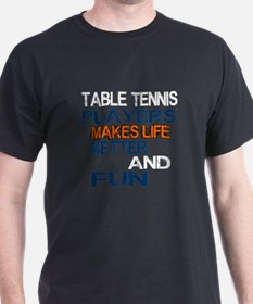 Table Tennis Players Makes Life Bette T-Shirt
