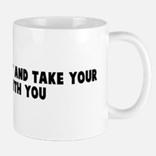 Get the hell out and take you Mug
