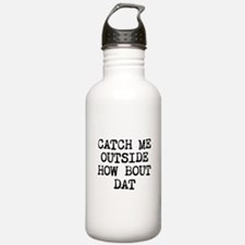 CATCH ME OUTSIDE HOW BOUT DAT Water Bottle