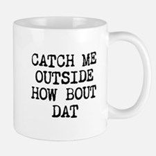 CATCH ME OUTSIDE HOW BOUT DAT Mugs