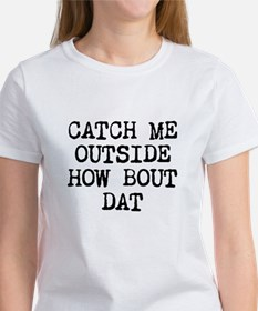 CATCH ME OUTSIDE HOW BOUT DAT T-Shirt