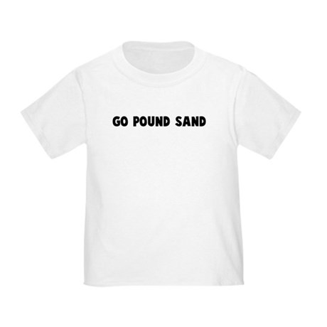 Go pound sand Toddler T-Shirt