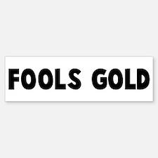 Fools gold Bumper Bumper Bumper Sticker