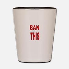 BAN THIS Shot Glass
