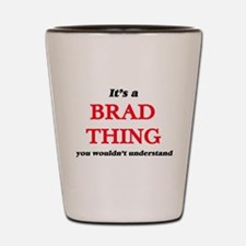 It's a Brad thing, you wouldn't Shot Glass