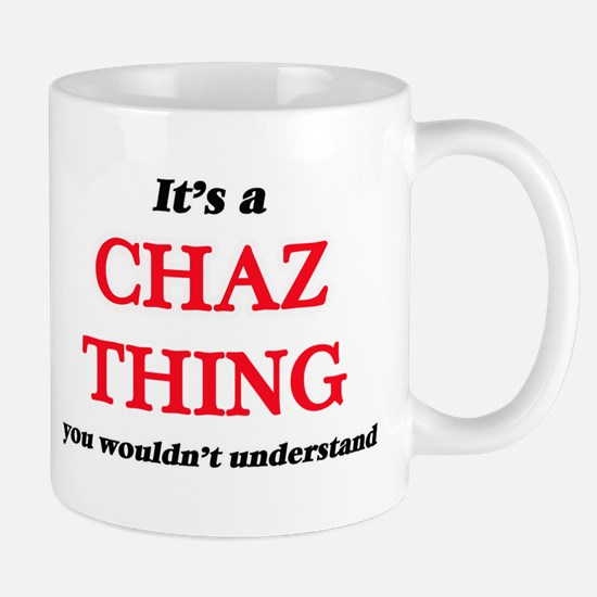 It's a Chaz thing, you wouldn't under Mugs