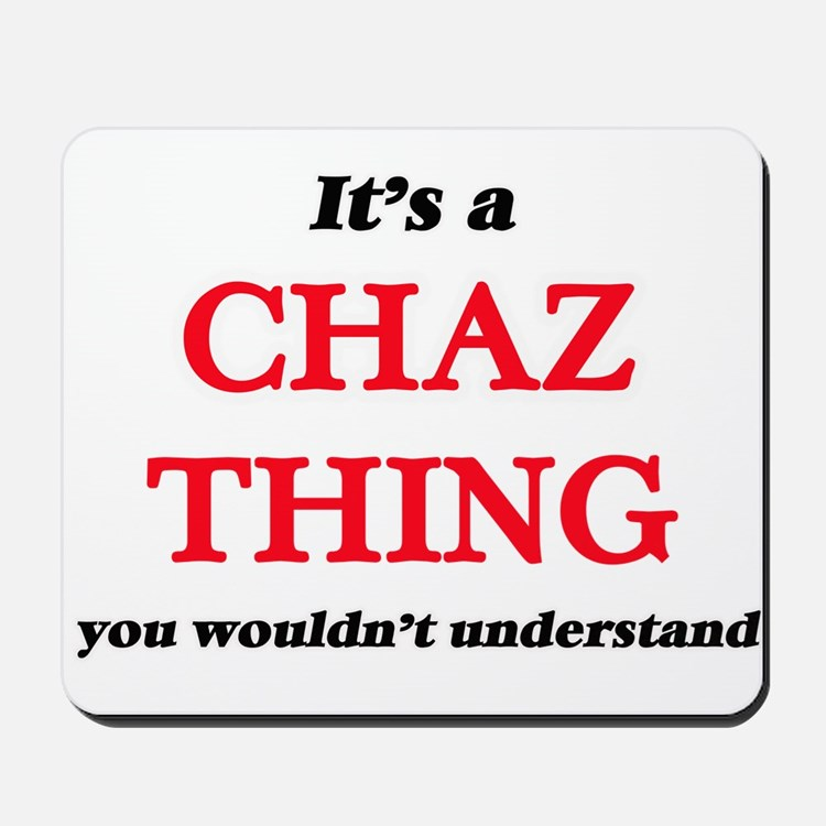 It's a Chaz thing, you wouldn't Mousepad