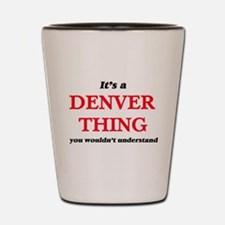 It's a Denver thing, you wouldn&#39 Shot Glass