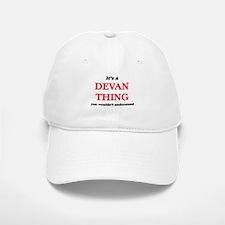It's a Devan thing, you wouldn't under Baseball Baseball Cap