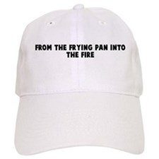 From the frying pan into the Baseball Cap