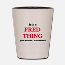 It's a Fred thing, you wouldn't Shot Glass
