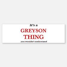 It's a Greyson thing, you would Bumper Bumper Bumper Sticker
