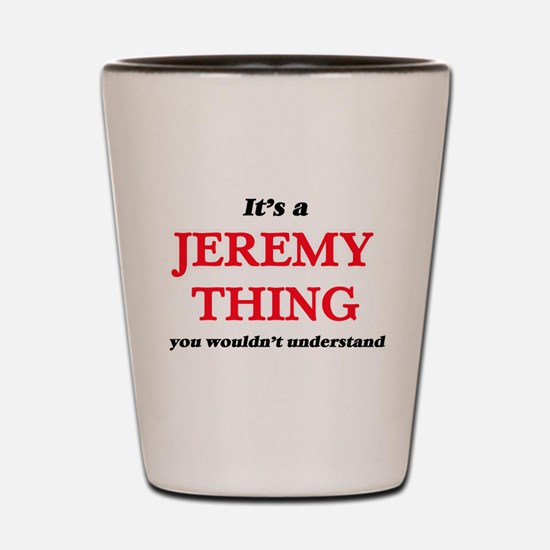 It's a Jeremy thing, you wouldn&#39 Shot Glass
