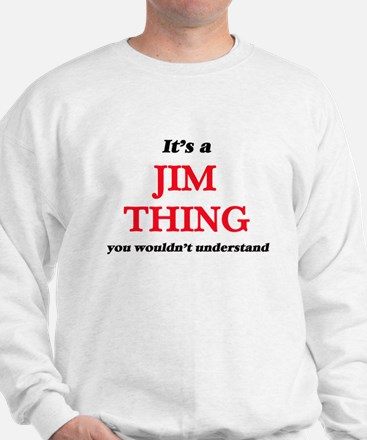 It's a Jim thing, you wouldn't Sweatshirt
