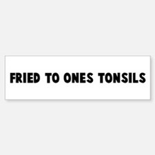 Fried to ones tonsils Bumper Bumper Bumper Sticker
