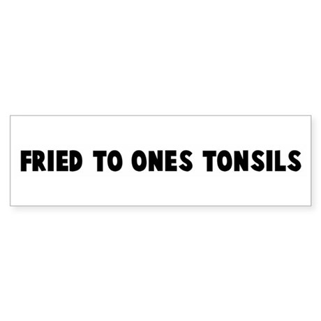 Fried to ones tonsils Bumper Sticker