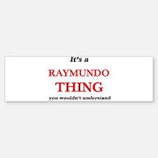 It's a Raymundo thing, you woul Bumper Bumper Bumper Sticker