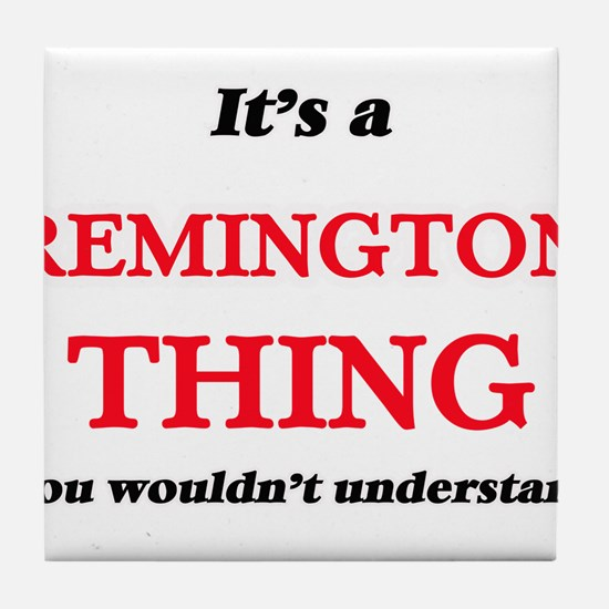 It's a Remington thing, you would Tile Coaster