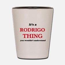 It's a Rodrigo thing, you wouldn&#3 Shot Glass