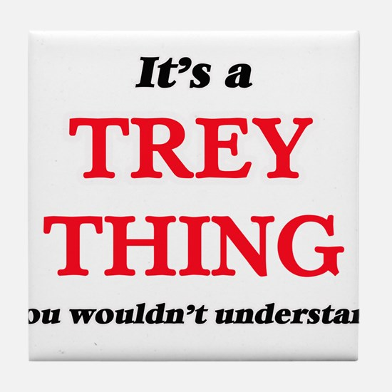 It's a Trey thing, you wouldn&#39 Tile Coaster