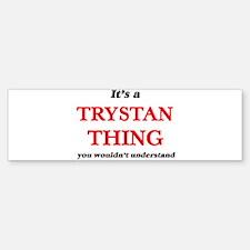 It's a Trystan thing, you would Bumper Bumper Bumper Sticker