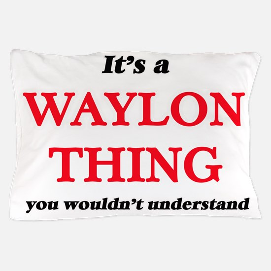 It's a Waylon thing, you wouldn&#3 Pillow Case