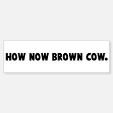 How now brown cow Bumper Bumper Bumper Sticker