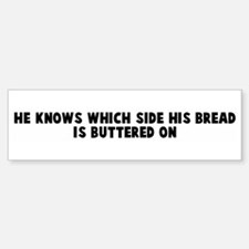 He knows which side his bread Bumper Bumper Bumper Sticker