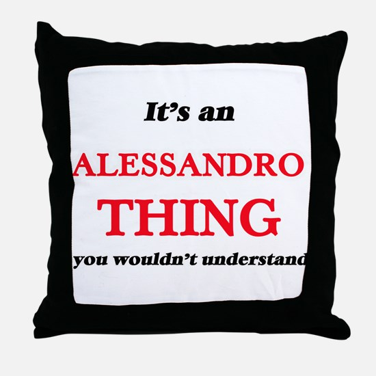 It's an Alessandro thing, you wou Throw Pillow