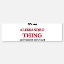 It's an Alessandro thing, you w Bumper Bumper Bumper Sticker