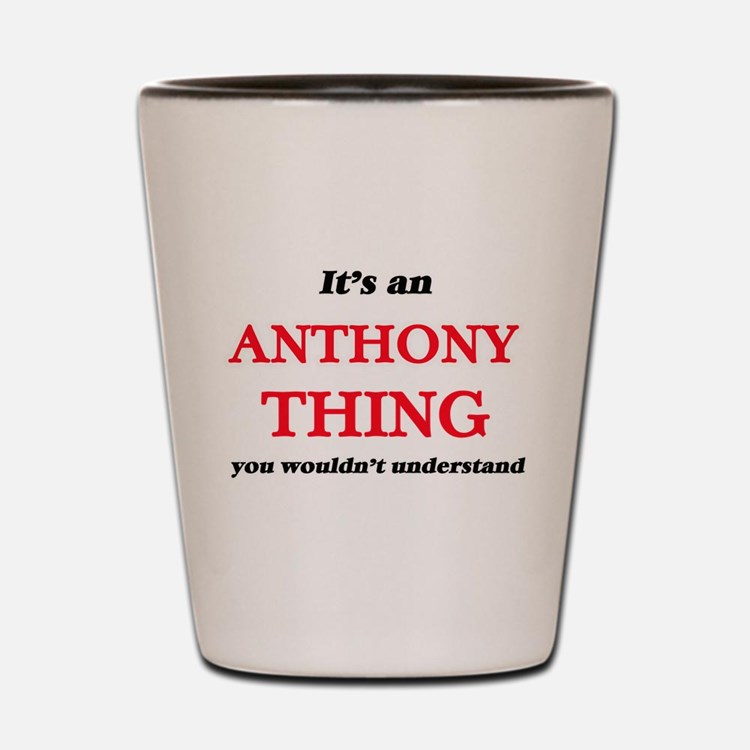 It's an Anthony thing, you wouldn&# Shot Glass