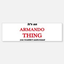 It's an Armando thing, you woul Bumper Bumper Bumper Sticker