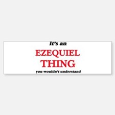 It's an Ezequiel thing, you wou Bumper Bumper Bumper Sticker