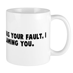 I did not say it was your fau Mug