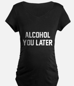Alcohol You Later Maternity T-Shirt