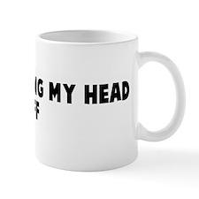 I am shitting my head off Mug