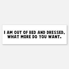 I am out of bed and dressed w Bumper Bumper Bumper Sticker