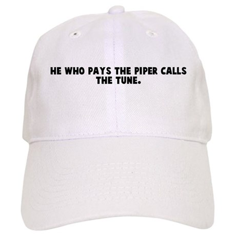 He who pays the piper calls t Cap