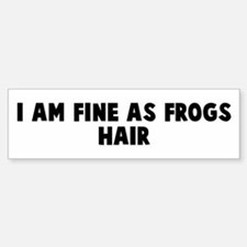 I am fine as frogs hair Bumper Bumper Bumper Sticker