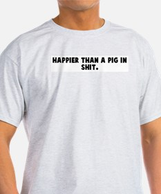 Happier than a pig in shit T-Shirt