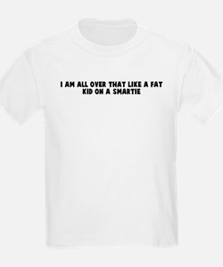 I am all over that like a fat T-Shirt