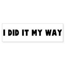 I did it my way Bumper Bumper Sticker