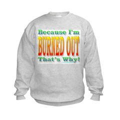 Because I'm Burned Out Sweatshirt