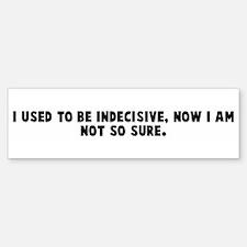 I used to be indecisive now I Bumper Bumper Bumper Sticker