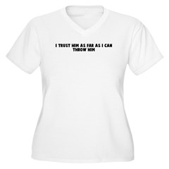 I trust him as far as I can t T-Shirt